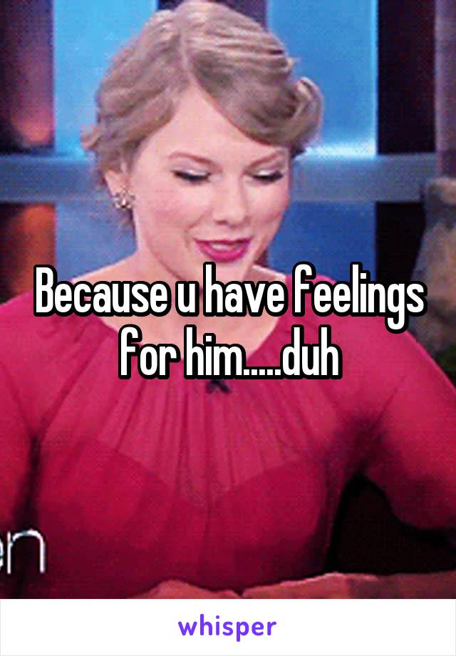 Because u have feelings for him.....duh