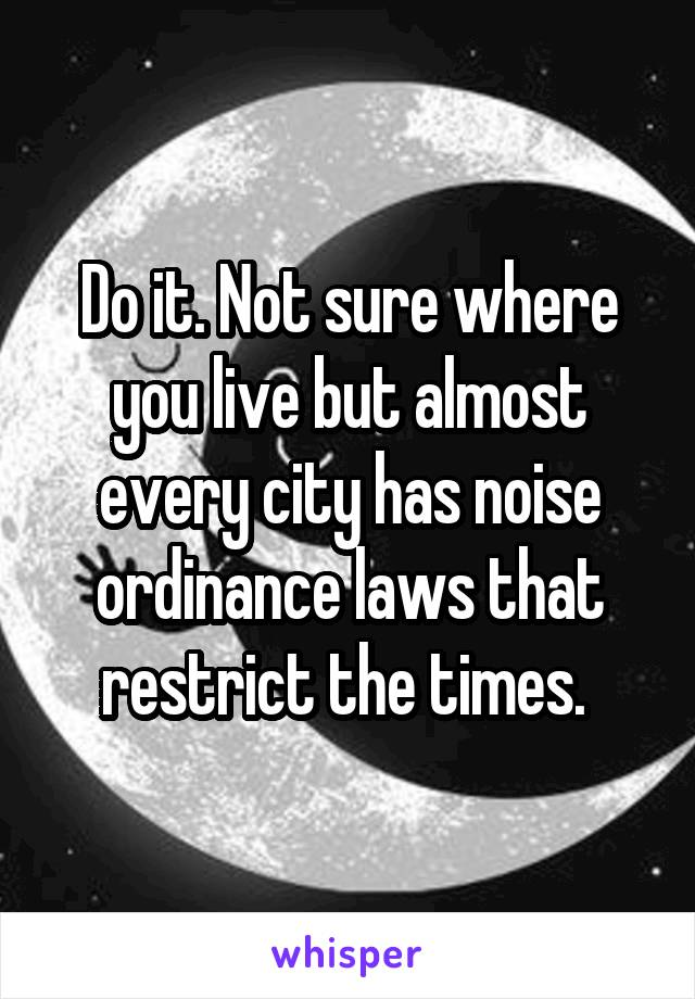 Do it. Not sure where you live but almost every city has noise ordinance laws that restrict the times.