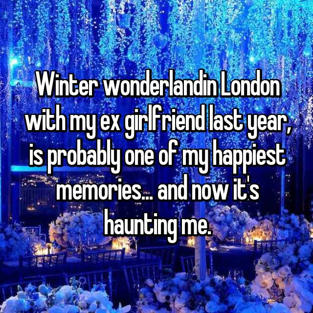 Winter wonderlandin London with my ex girlfriend last year, is probably one of my happiest memories... and now it's haunting me.