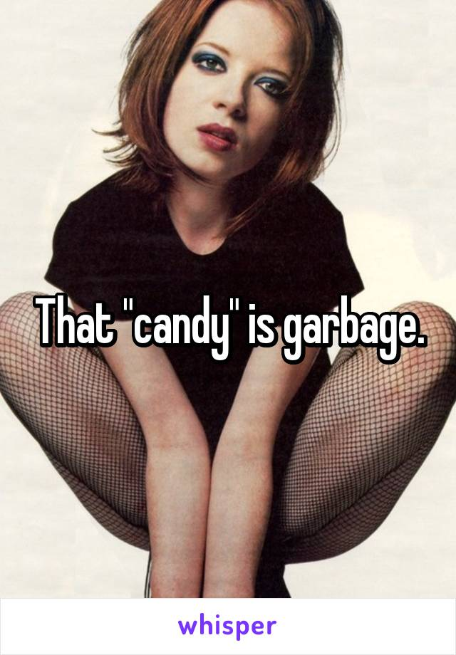 """That """"candy"""" is garbage."""