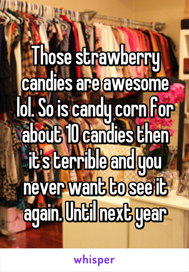 Those strawberry candies are awesome lol. So is candy corn for about 10 candies then it's terrible and you never want to see it again. Until next year