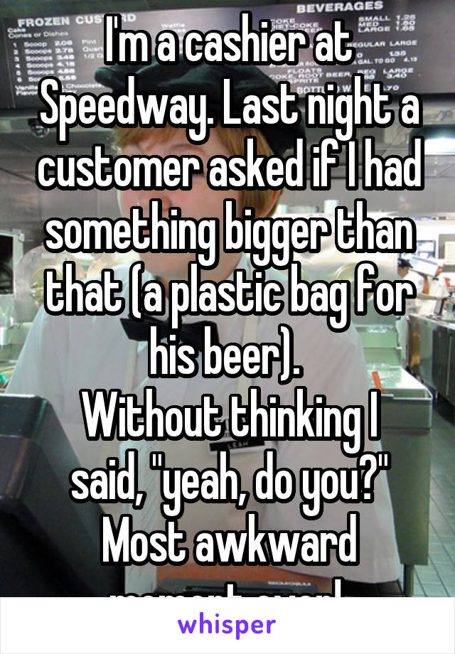 """I'm a cashier at Speedway. Last night a customer asked if I had something bigger than that (a plastic bag for his beer).  Without thinking I said, """"yeah, do you?"""" Most awkward moment ever!"""