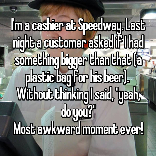 "I'm a cashier at Speedway. Last night a customer asked if I had something bigger than that (a plastic bag for his beer).  Without thinking I said, ""yeah, do you?"" Most awkward moment ever!"