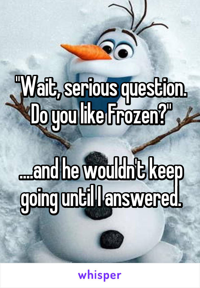 """""""Wait, serious question. Do you like Frozen?""""  ....and he wouldn't keep going until I answered."""