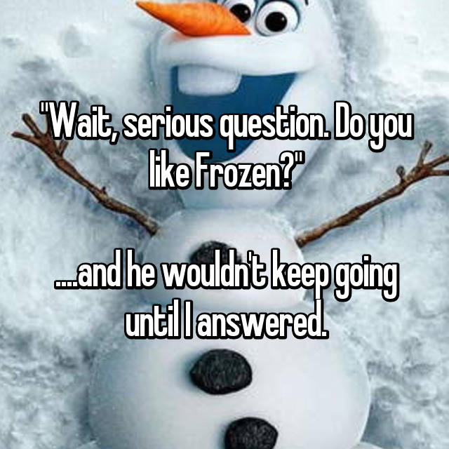 """Wait, serious question. Do you like Frozen?""  ....and he wouldn't keep going until I answered."