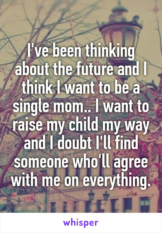 I've been thinking about the future and I think I want to be a single mom.. I want to raise my child my way and I doubt I'll find someone who'll agree with me on everything.