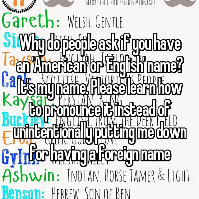 Why do people ask if you have an 'American' or 'English' name? It's my name. Please learn how to pronounce it instead of unintentionally putting me down for having a foreign name