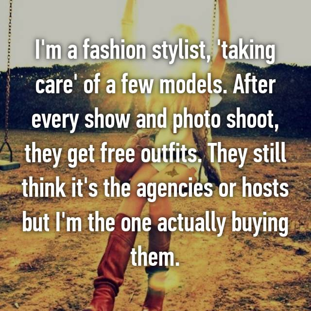 I'm a fashion stylist, 'taking care' of a few models. After every show and photo shoot, they get free outfits. They still think it's the agencies or hosts but I'm the one actually buying them.