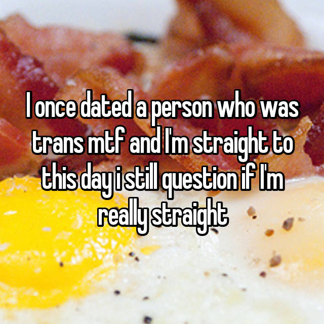 I once dated a person who was trans mtf and I'm straight to this day i still question if I'm really straight