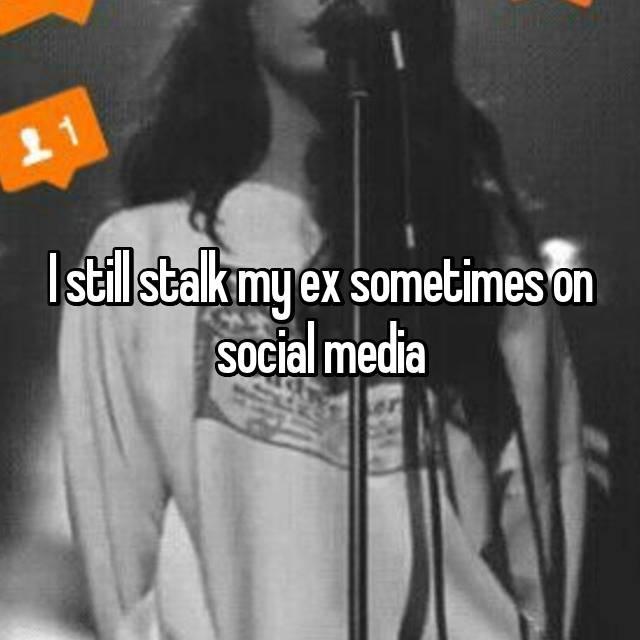 I still stalk my ex sometimes on social media