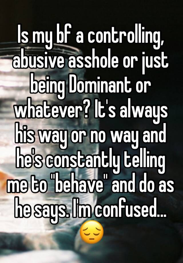 Apologise, boyfriend is a controlling asshole something is