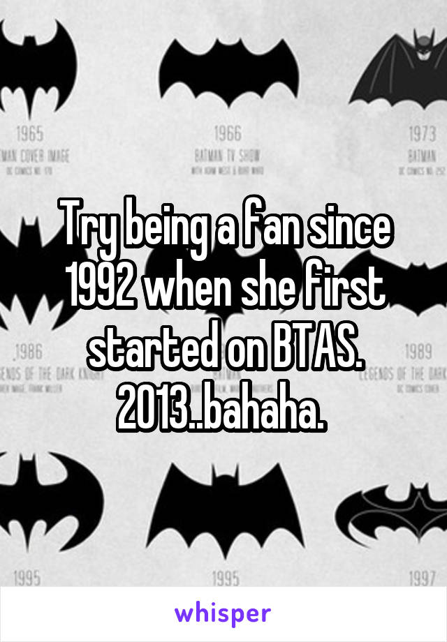 Try being a fan since 1992 when she first started on BTAS. 2013..bahaha.