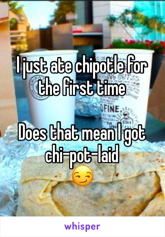 I just ate chipotle for the first time   Does that mean I got chi-pot-laid 😏