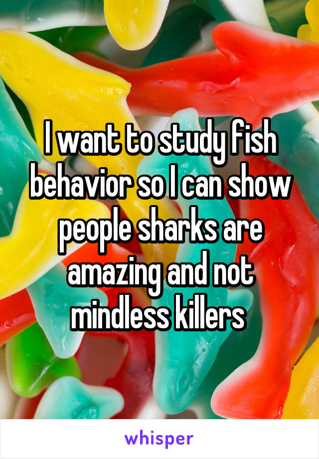 I want to study fish behavior so I can show people sharks are amazing and not mindless killers