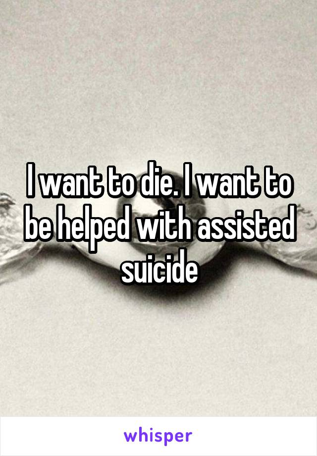 I want to die. I want to be helped with assisted suicide