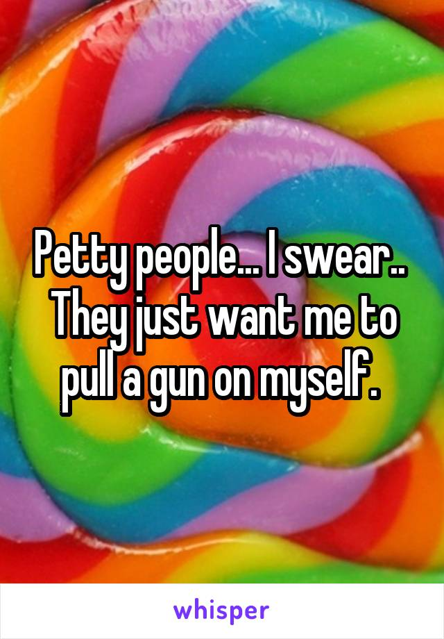 Petty people... I swear..  They just want me to pull a gun on myself.