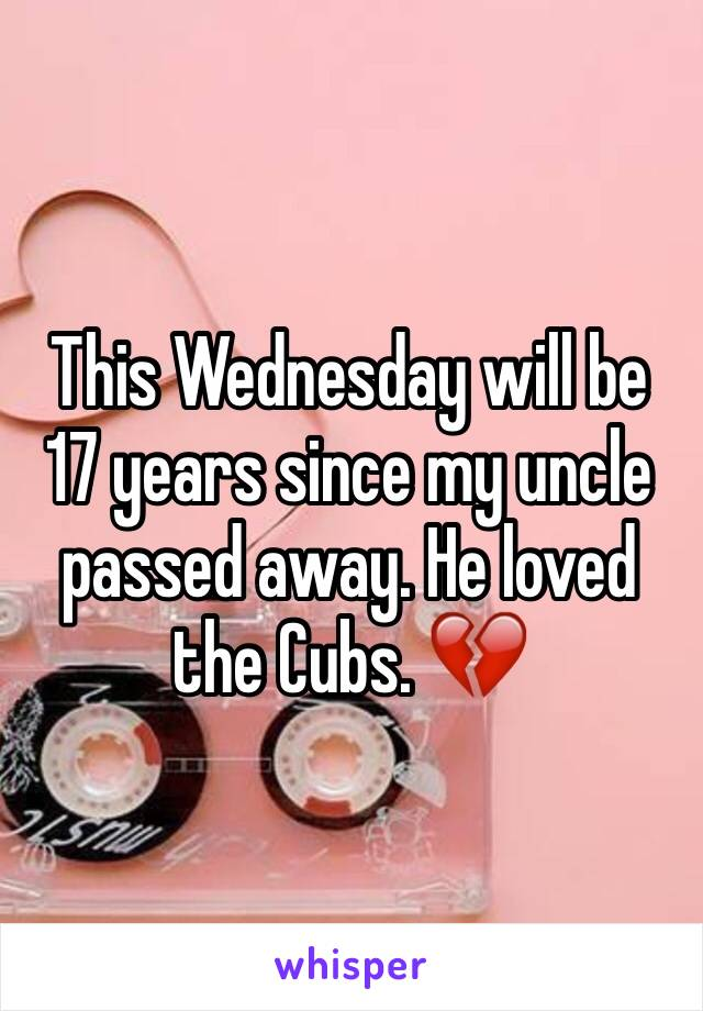This Wednesday will be 17 years since my uncle passed away. He loved the Cubs. 💔