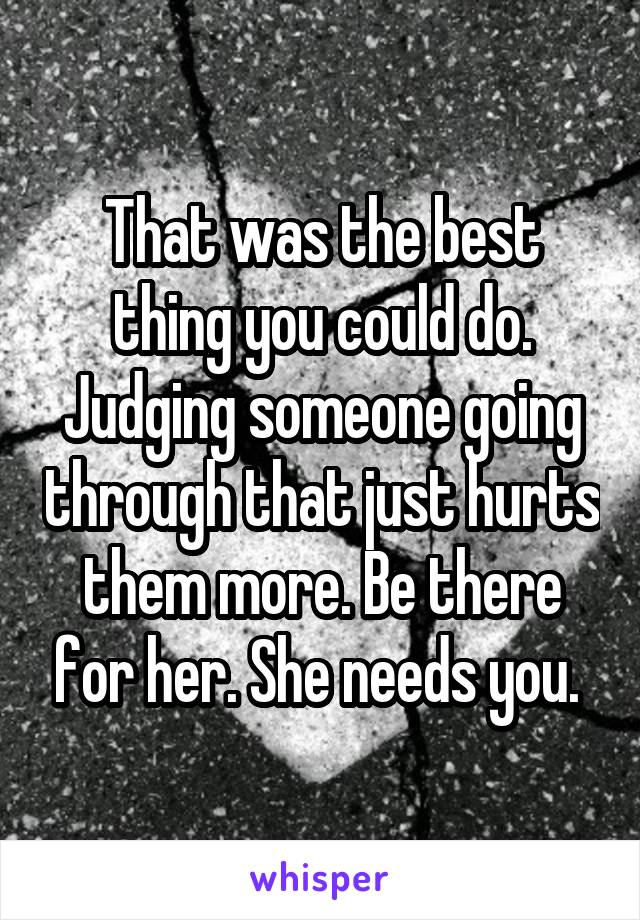 That was the best thing you could do. Judging someone going through that just hurts them more. Be there for her. She needs you.