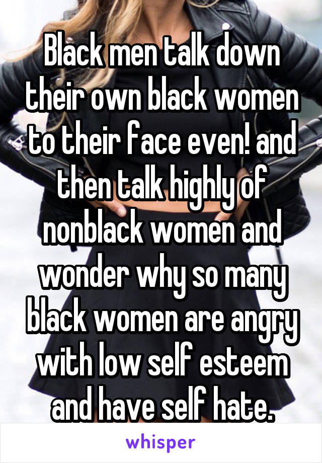 Black men talk down their own black women to their face even! and then talk highly of nonblack women and wonder why so many black women are angry with low self esteem and have self hate.