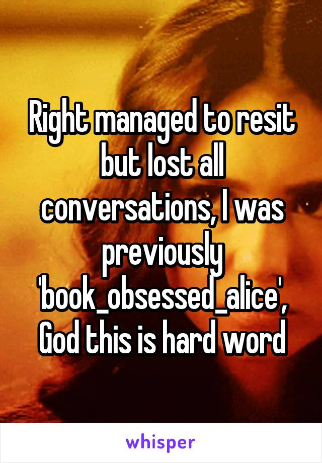 Right managed to resit but lost all conversations, I was previously 'book_obsessed_alice', God this is hard word