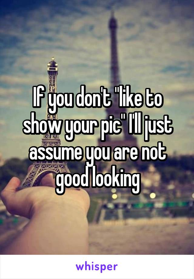 """If you don't """"like to show your pic"""" I'll just assume you are not good looking"""
