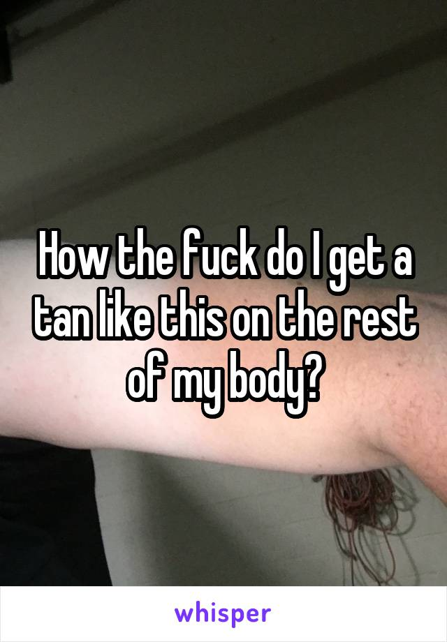 How the fuck do I get a tan like this on the rest of my body?
