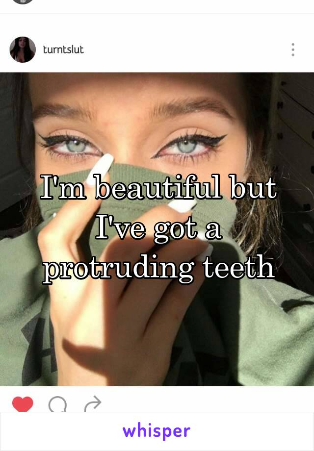 I'm beautiful but I've got a protruding teeth