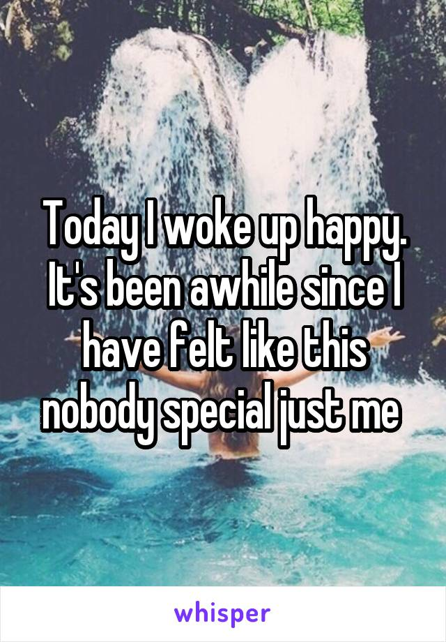 Today I woke up happy. It's been awhile since I have felt like this nobody special just me