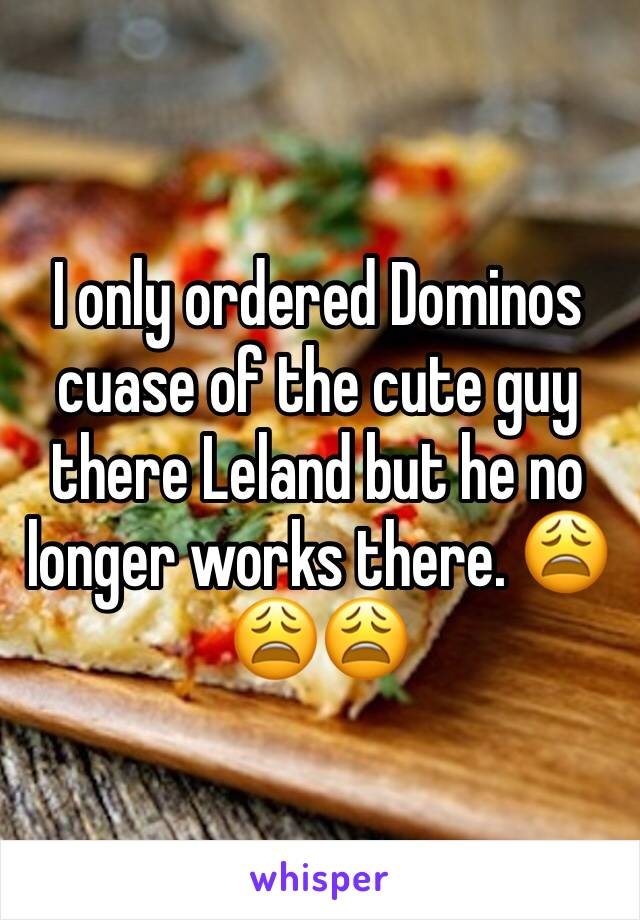 I only ordered Dominos cuase of the cute guy there Leland but he no longer works there. 😩😩😩
