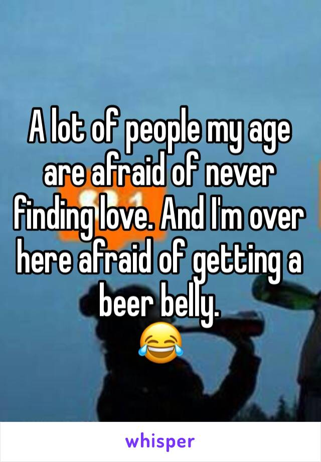 A lot of people my age are afraid of never finding love. And I'm over here afraid of getting a beer belly.  😂