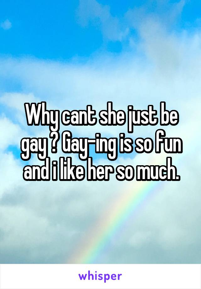 Why cant she just be gay ? Gay-ing is so fun and i like her so much.