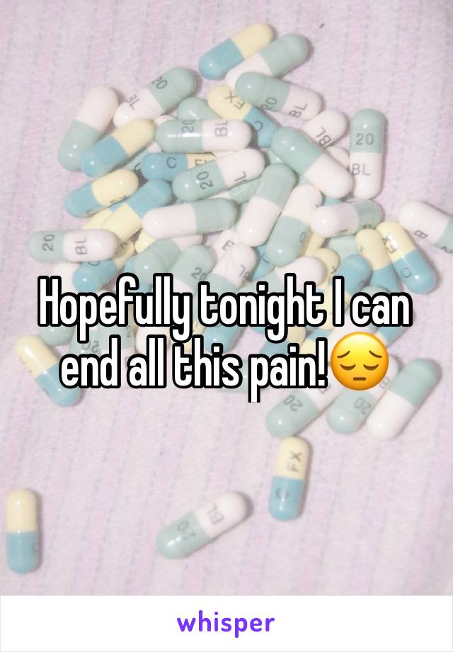 Hopefully tonight I can end all this pain!😔