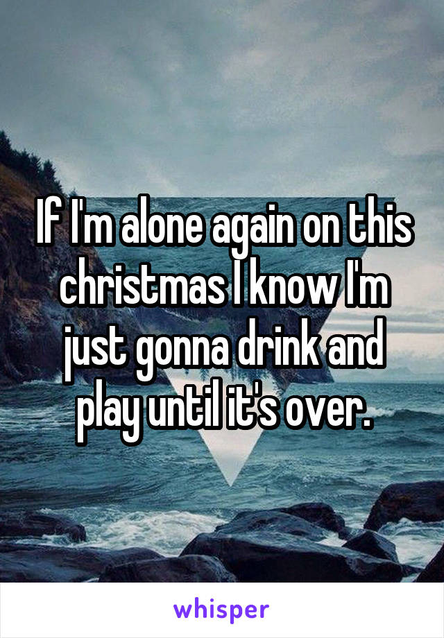 If I'm alone again on this christmas I know I'm just gonna drink and play until it's over.