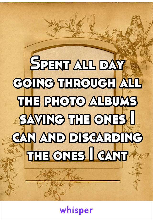 Spent all day going through all the photo albums saving the ones I can and discarding the ones I cant