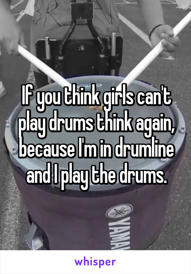 If you think girls can't play drums think again, because I'm in drumline and I play the drums.