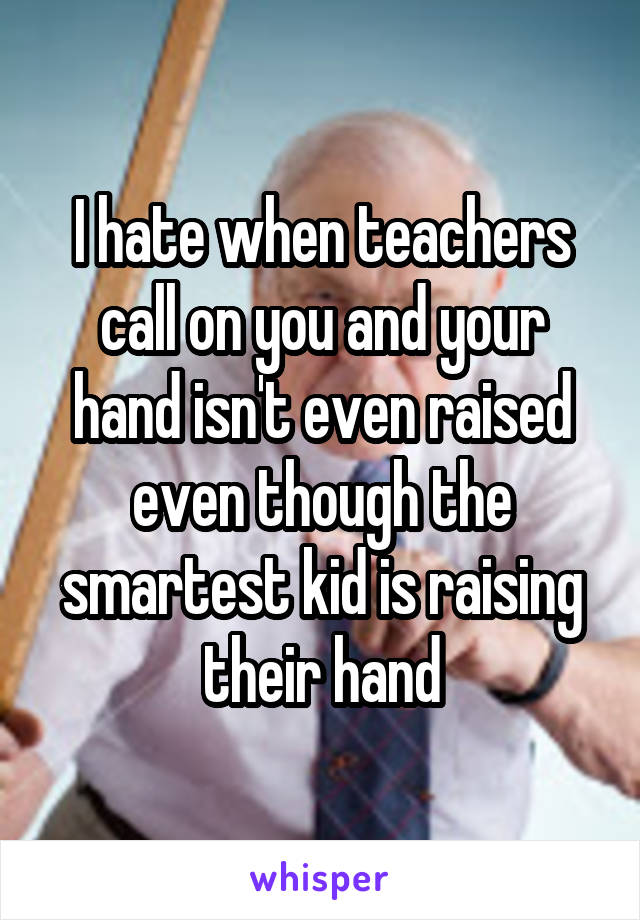 I hate when teachers call on you and your hand isn't even raised even though the smartest kid is raising their hand