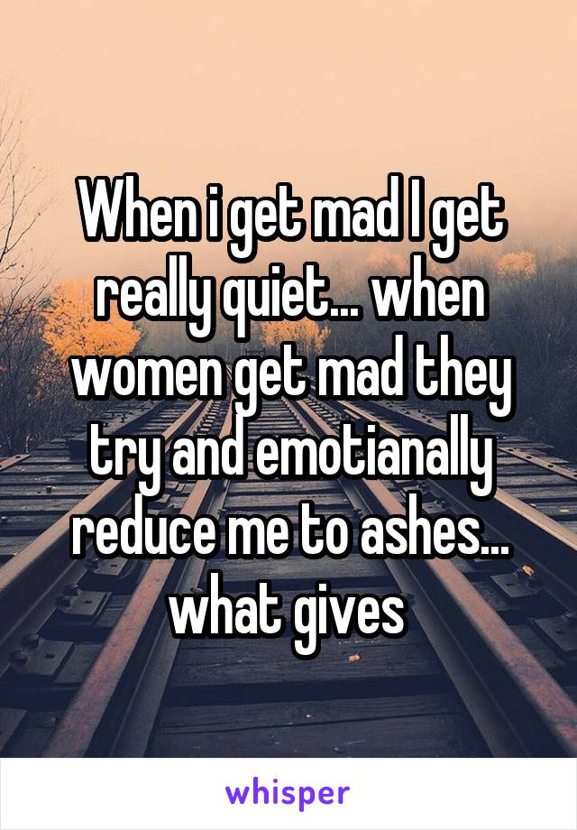 When i get mad I get really quiet... when women get mad they try and emotianally reduce me to ashes... what gives