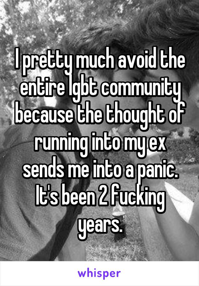 I pretty much avoid the entire lgbt community because the thought of running into my ex sends me into a panic. It's been 2 fucking years.