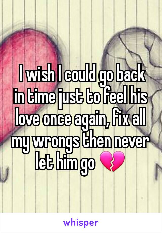 I wish I could go back in time just to feel his love once again, fix all my wrongs then never let him go 💔