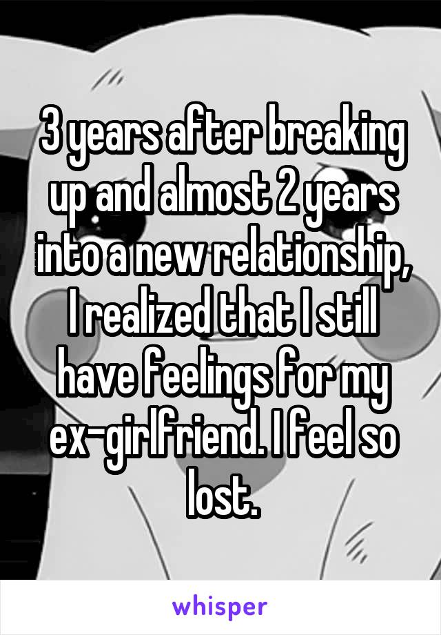 3 years after breaking up and almost 2 years into a new relationship, I realized that I still have feelings for my ex-girlfriend. I feel so lost.