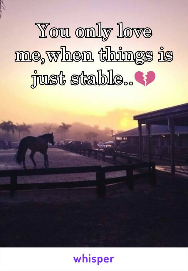 You only love me,when things is just stable..💔