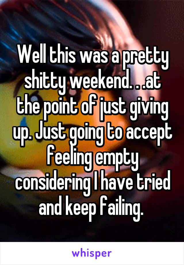 Well this was a pretty shitty weekend. . .at the point of just giving up. Just going to accept feeling empty considering I have tried and keep failing.
