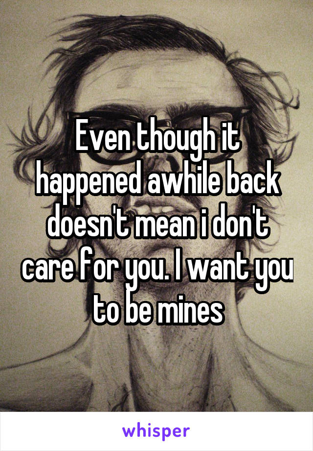 Even though it happened awhile back doesn't mean i don't care for you. I want you to be mines