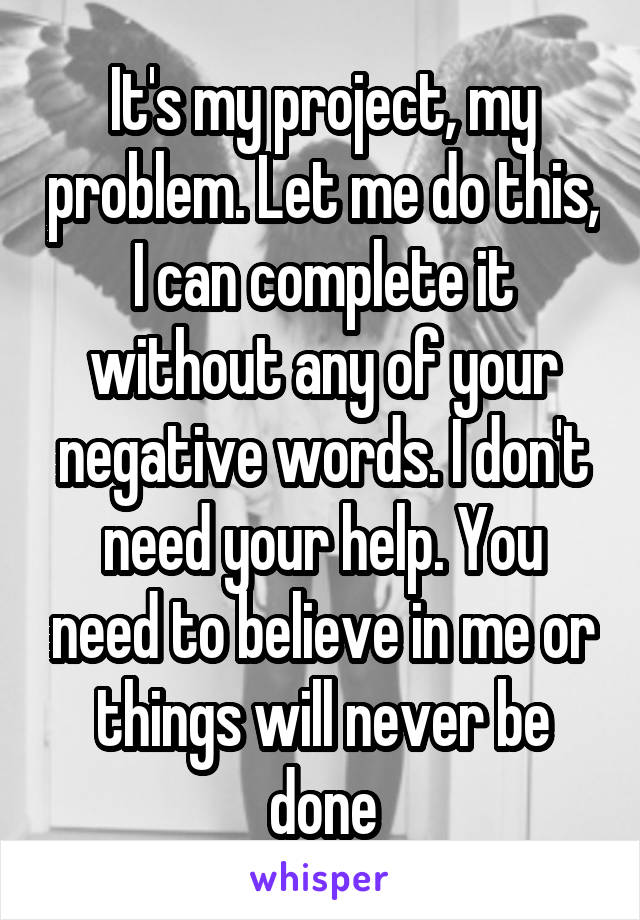 It's my project, my problem. Let me do this, I can complete it without any of your negative words. I don't need your help. You need to believe in me or things will never be done