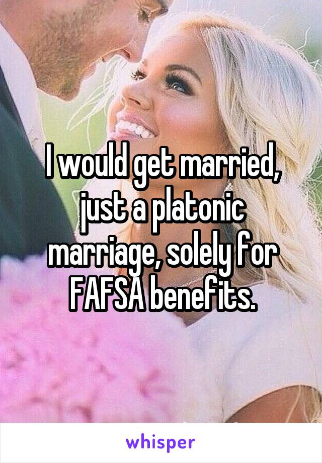 I would get married, just a platonic marriage, solely for FAFSA benefits.