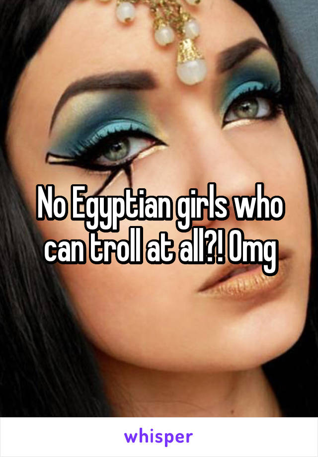 No Egyptian girls who can troll at all?! Omg