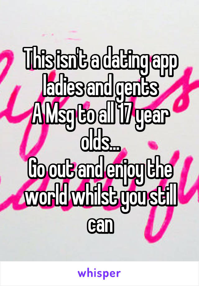 This isn't a dating app ladies and gents A Msg to all 17 year olds... Go out and enjoy the world whilst you still can