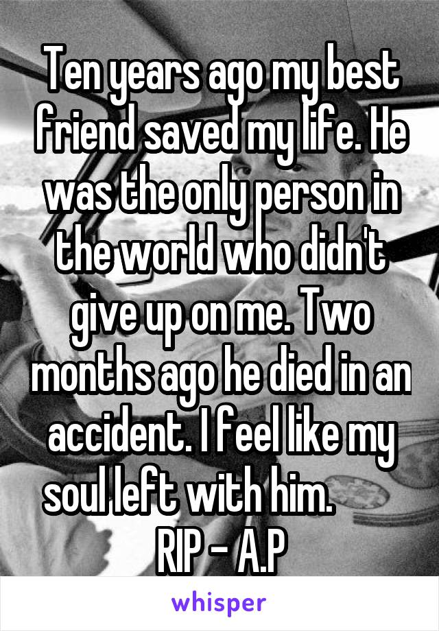 Ten years ago my best friend saved my life. He was the only person in the world who didn't give up on me. Two months ago he died in an accident. I feel like my soul left with him.         RIP - A.P