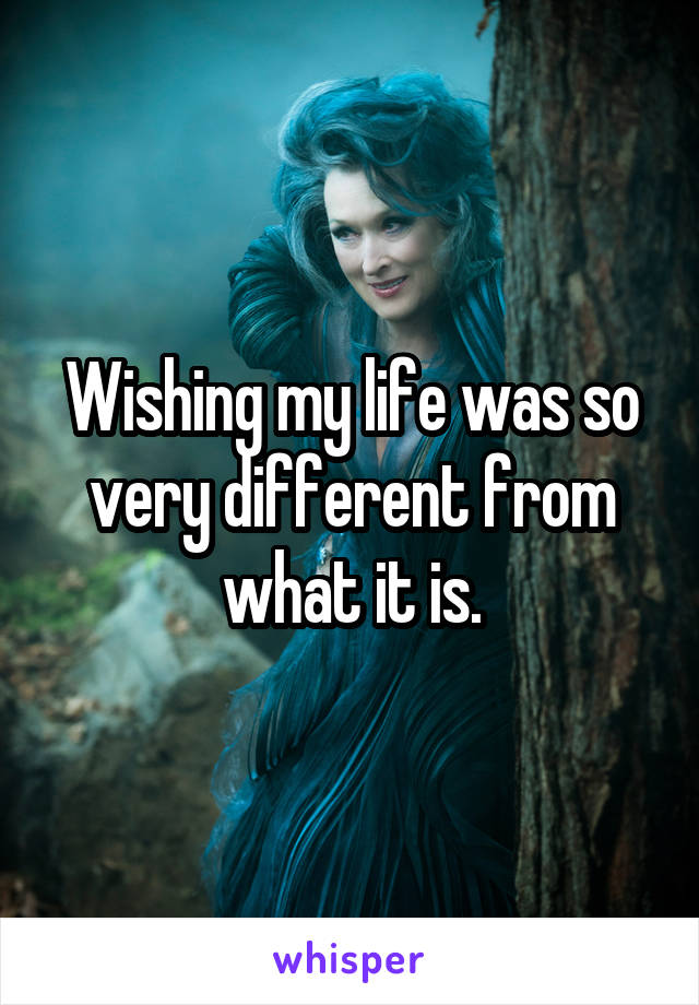 Wishing my life was so very different from what it is.