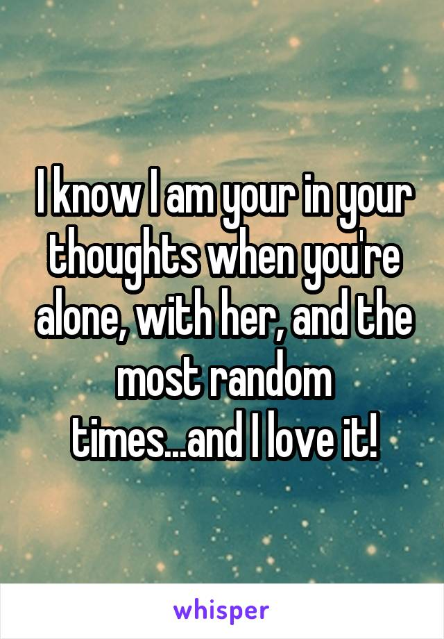 I know I am your in your thoughts when you're alone, with her, and the most random times...and I love it!